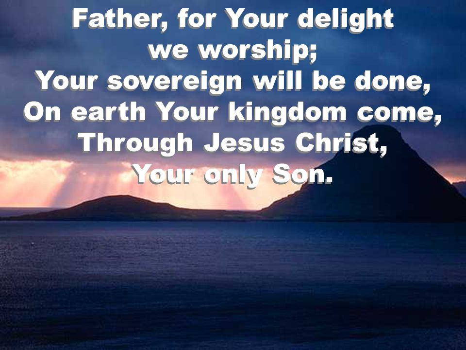 Father, for Your delight we worship; Your sovereign will be done, On earth Your kingdom come, Through Jesus Christ, Your only Son.