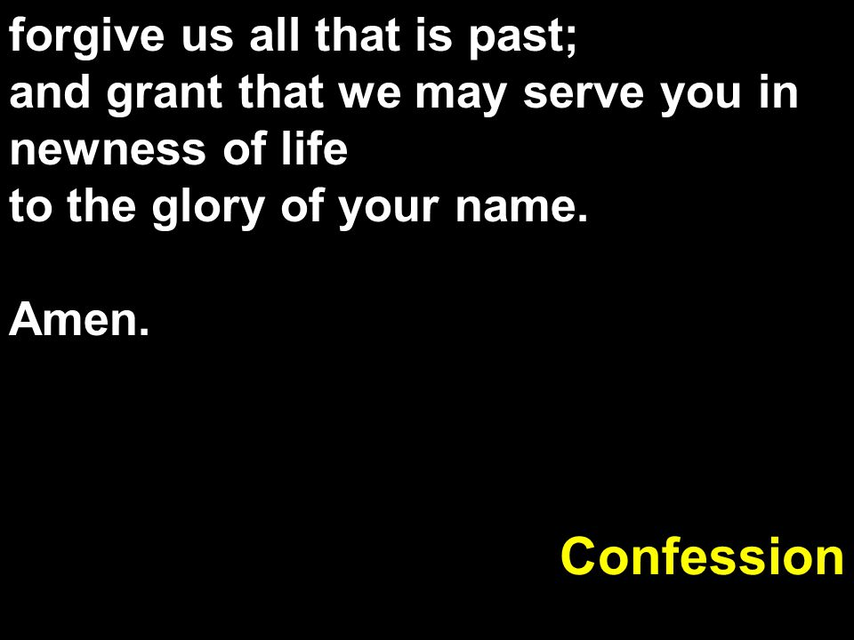 Confession forgive us all that is past;