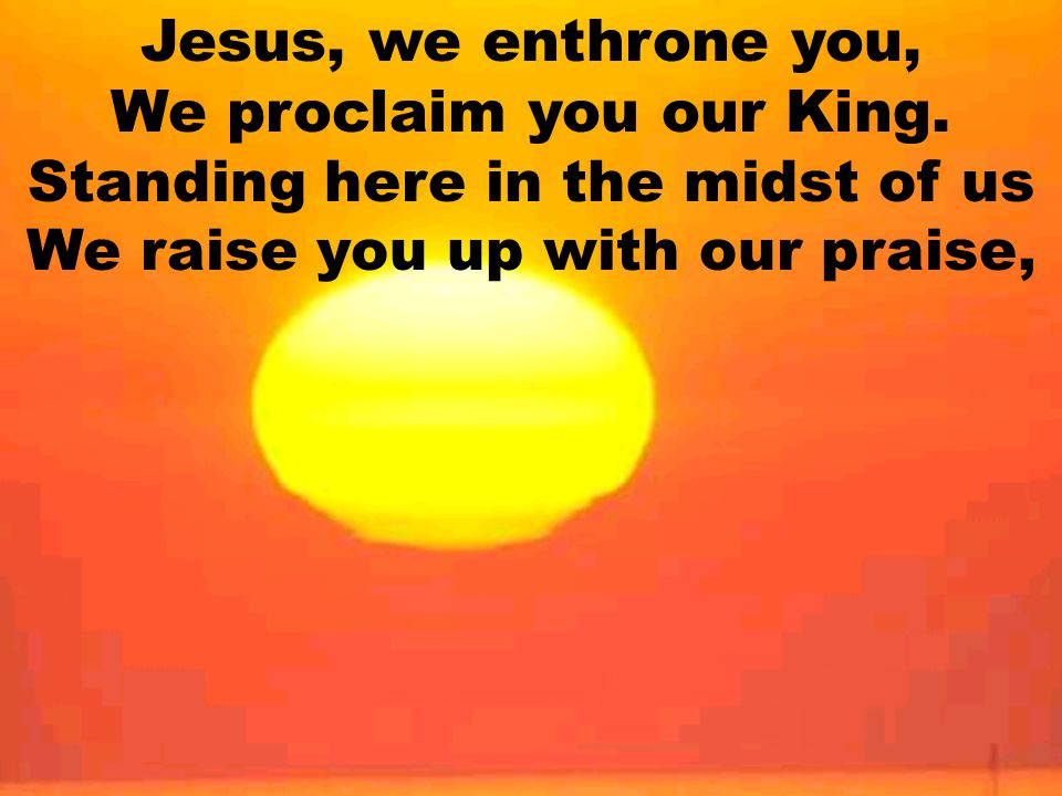 Jesus, we enthrone you, We proclaim you our King