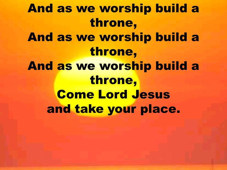 And as we worship build a throne, And as we worship build a throne, And as we worship build a throne, Come Lord Jesus and take your place.