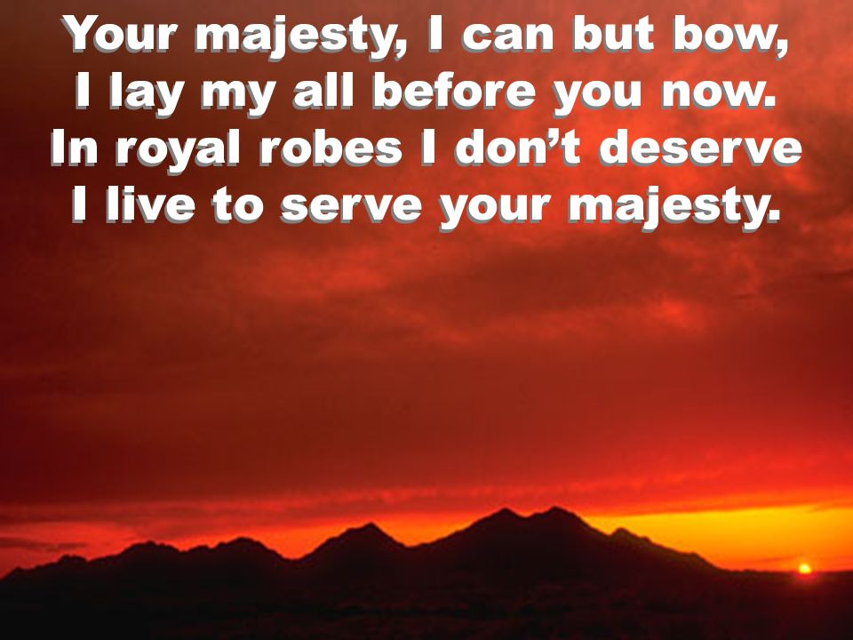 Your majesty, I can but bow, I lay my all before you now.