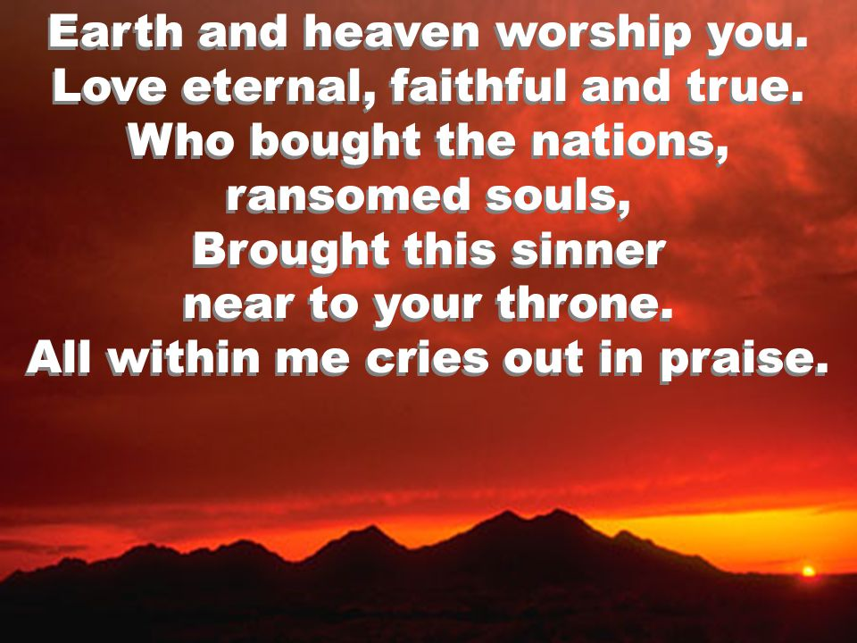 Earth and heaven worship you. Love eternal, faithful and true.