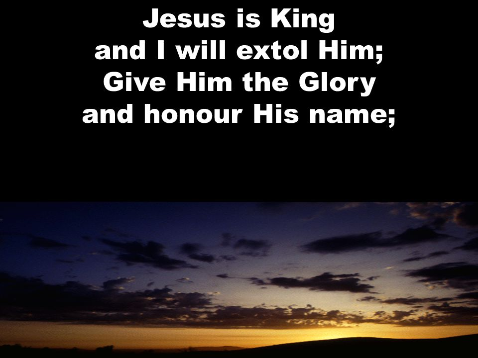 Jesus is King and I will extol Him; Give Him the Glory and honour His name;