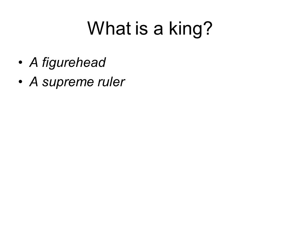 What is a king A figurehead A supreme ruler