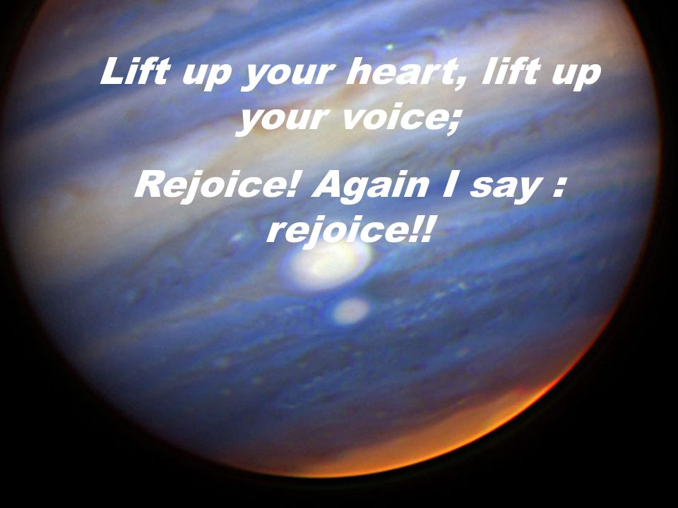 Lift up your heart, lift up your voice;