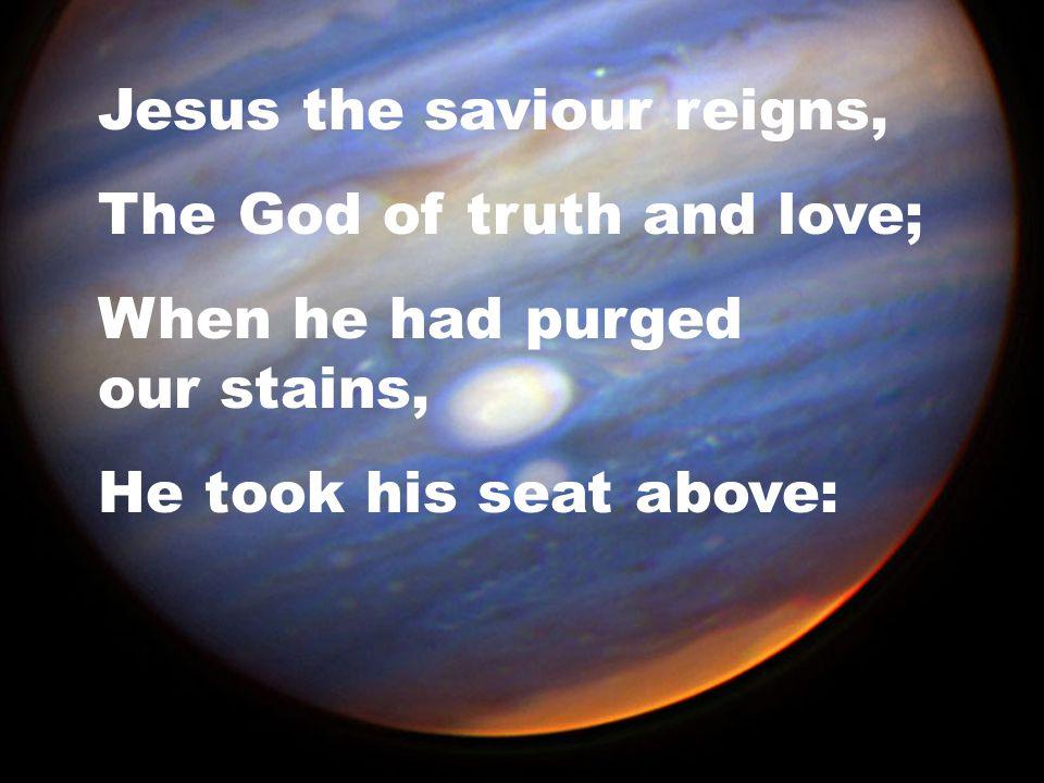 Jesus the saviour reigns,