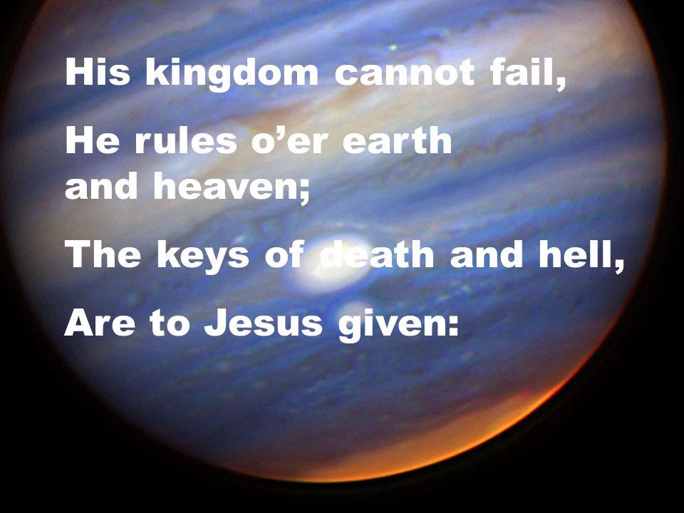 His kingdom cannot fail,