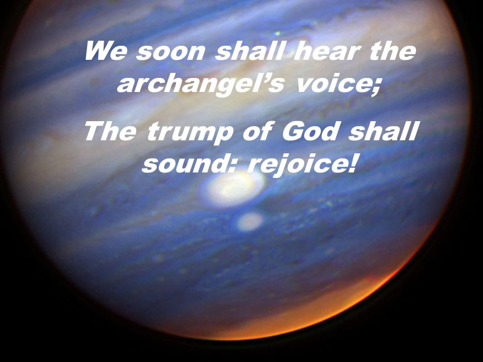 We soon shall hear the archangel's voice;
