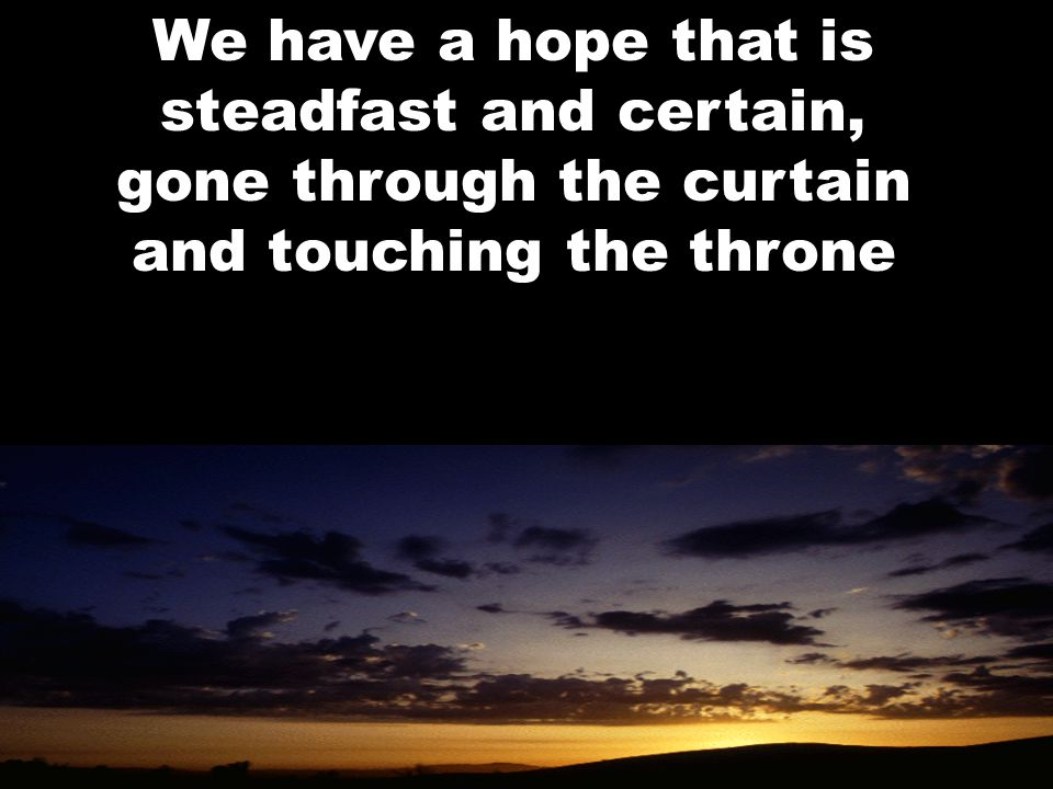 We have a hope that is steadfast and certain, gone through the curtain and touching the throne