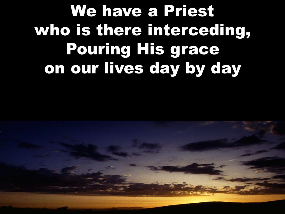 We have a Priest who is there interceding, Pouring His grace on our lives day by day