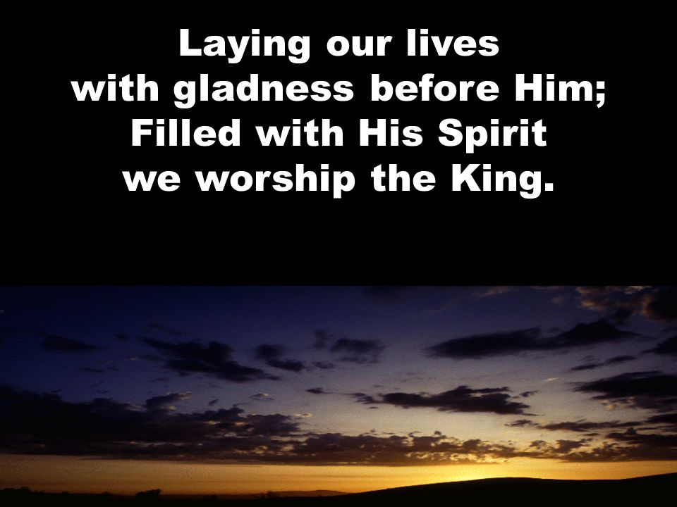 Laying our lives with gladness before Him; Filled with His Spirit we worship the King.