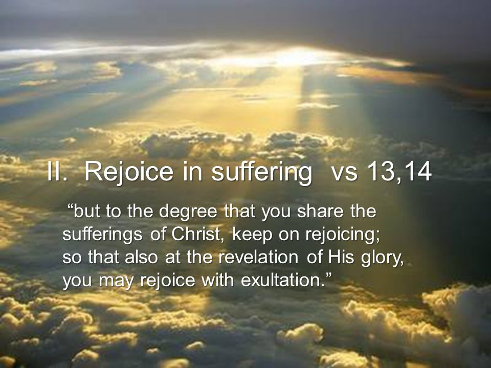 II. Rejoice in suffering vs 13,14