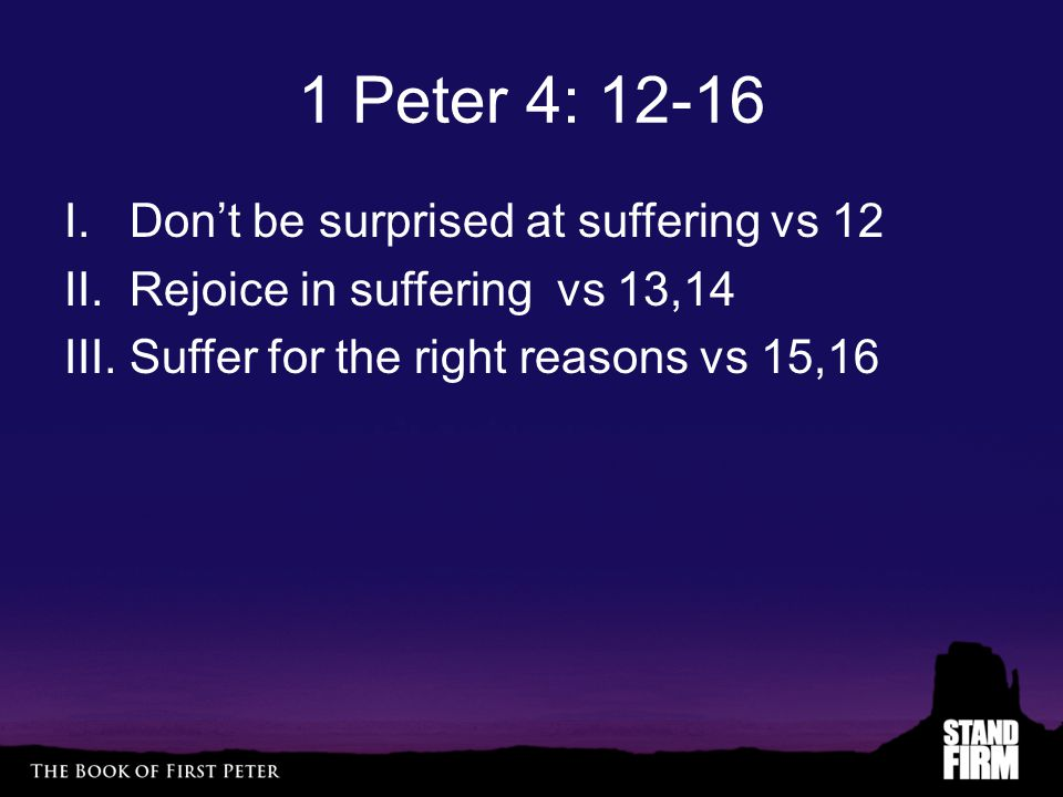 1 Peter 4: 12-16 I. Don't be surprised at suffering vs 12 II.