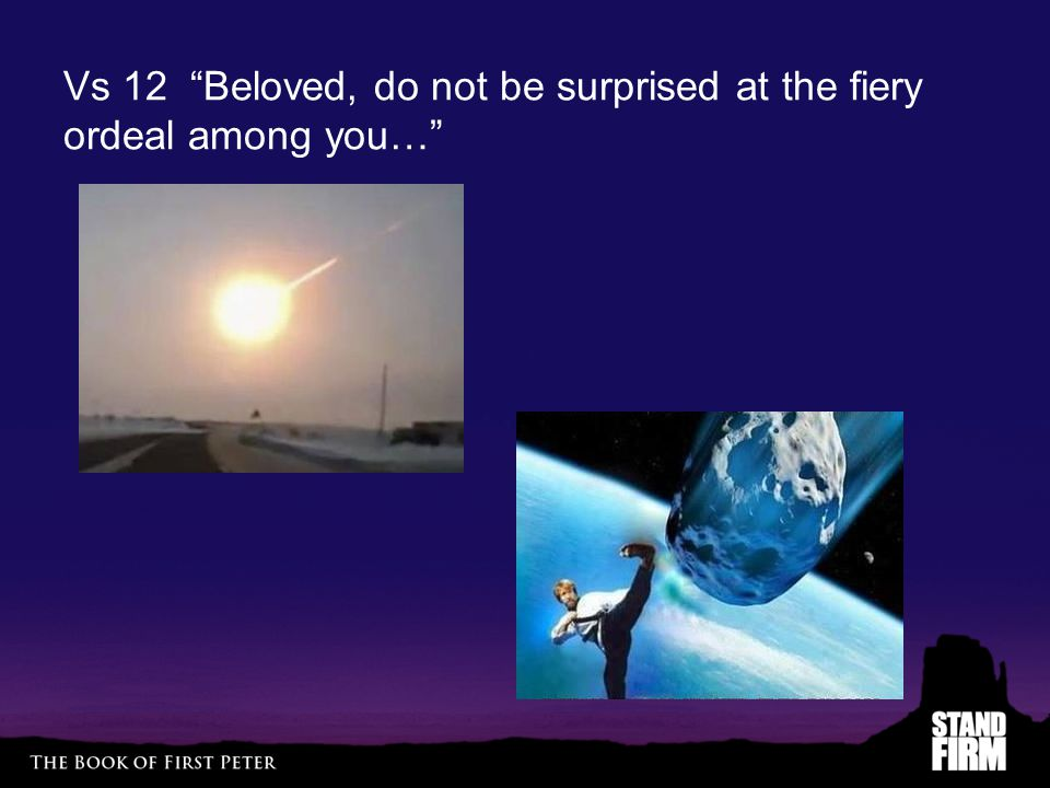 Vs 12 Beloved, do not be surprised at the fiery ordeal among you…