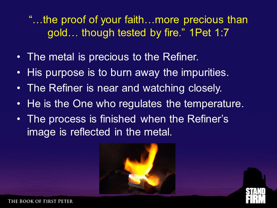 …the proof of your faith…more precious than gold… though tested by fire. 1Pet 1:7