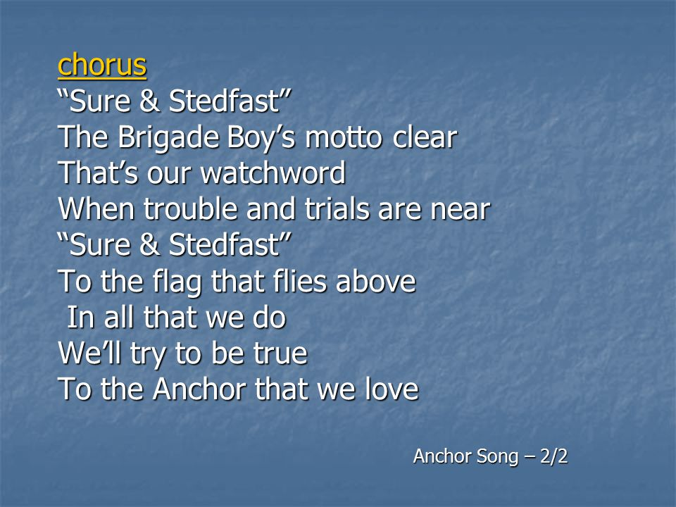 chorus Sure & Stedfast The Brigade Boy's motto clear That's our watchword When trouble and trials are near Sure & Stedfast To the flag that flies above In all that we do We'll try to be true To the Anchor that we love