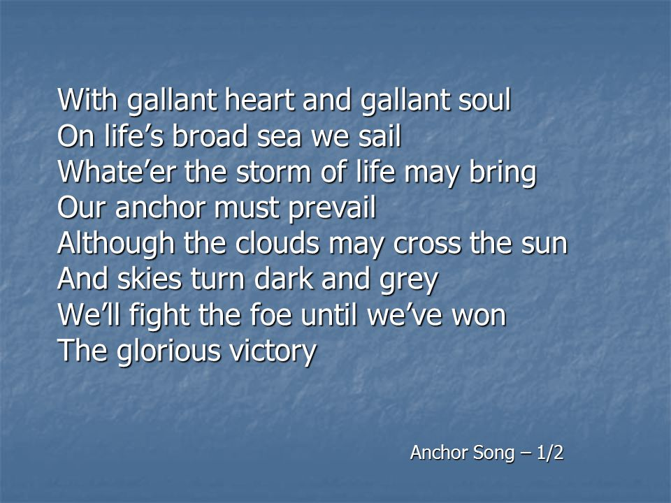 With gallant heart and gallant soul On life's broad sea we sail Whate'er the storm of life may bring Our anchor must prevail Although the clouds may cross the sun And skies turn dark and grey We'll fight the foe until we've won The glorious victory