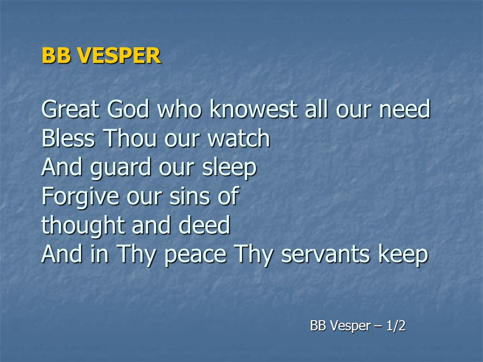 BB VESPER Great God who knowest all our need Bless Thou our watch And guard our sleep Forgive our sins of thought and deed And in Thy peace Thy servants keep
