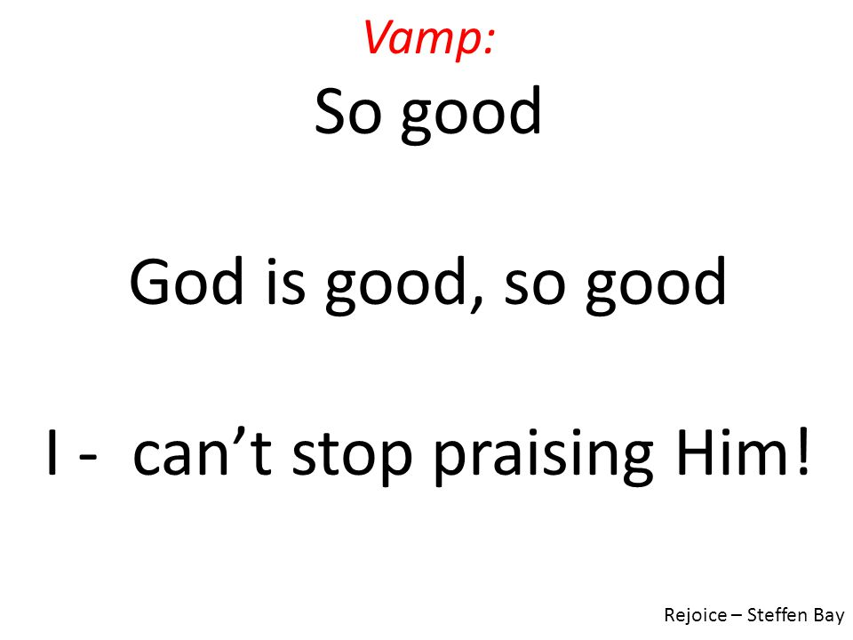 I - can't stop praising Him!