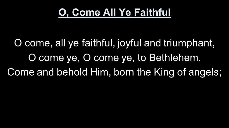 O come, all ye faithful, joyful and triumphant,