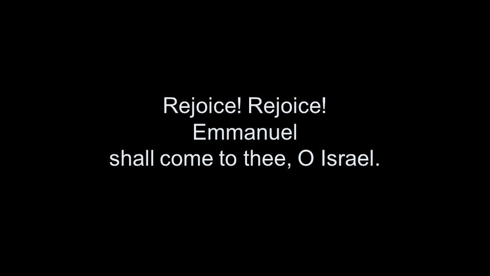 Rejoice! Rejoice! Emmanuel shall come to thee, O Israel.
