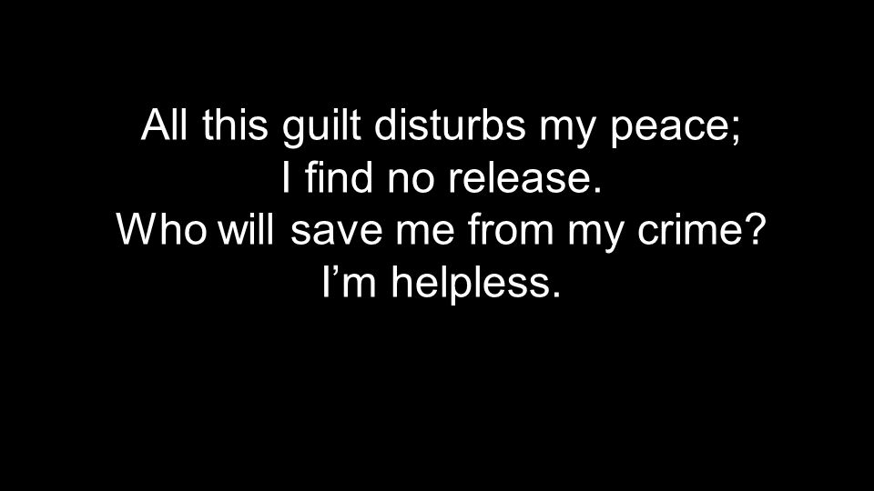 All this guilt disturbs my peace;