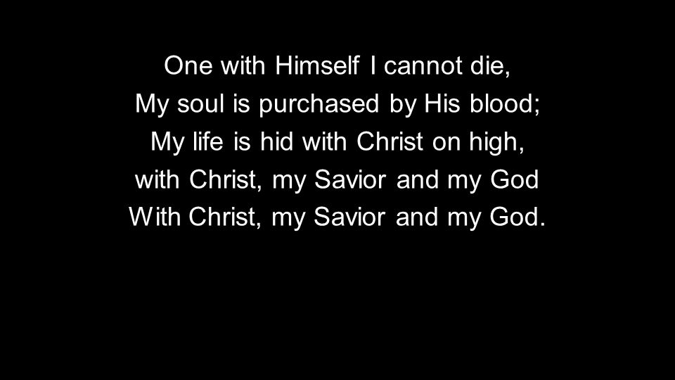 One with Himself I cannot die, My soul is purchased by His blood;