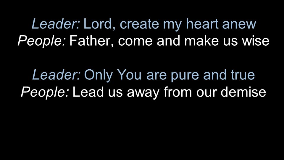 Leader: Lord, create my heart anew