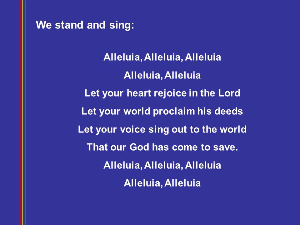 We stand and sing: Alleluia, Alleluia, Alleluia Alleluia, Alleluia