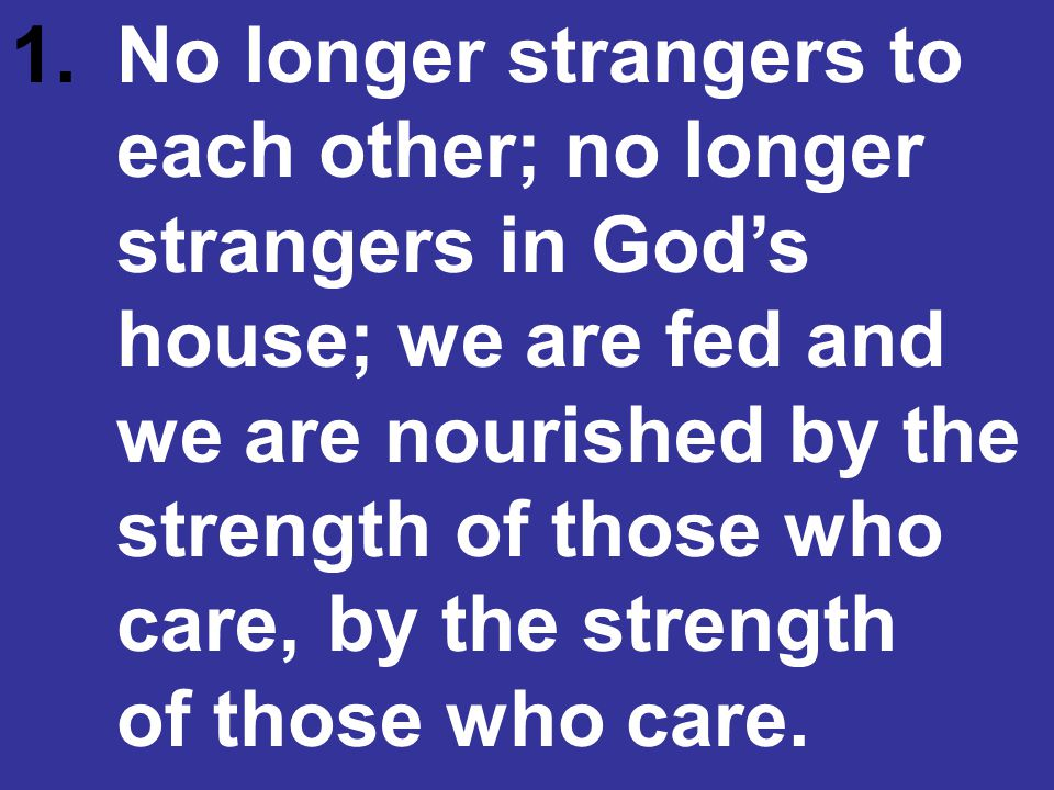 1. No longer strangers to. each other; no longer. strangers in God's