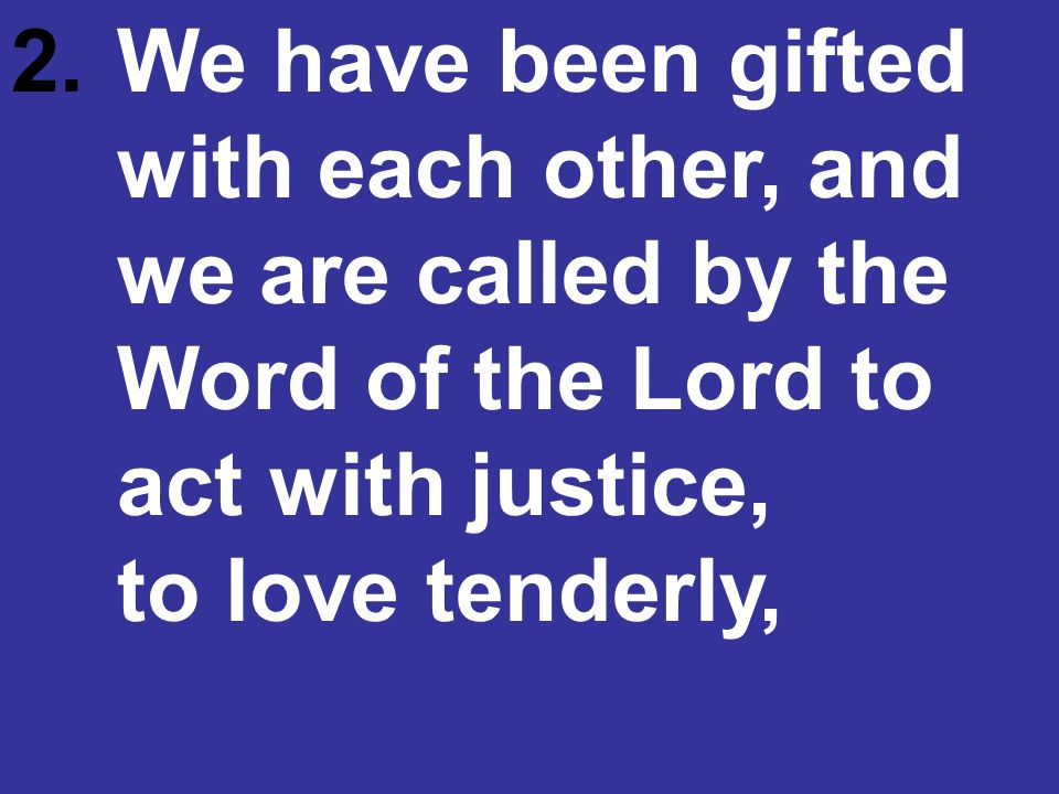 2. We have been gifted. with each other, and. we are called by the