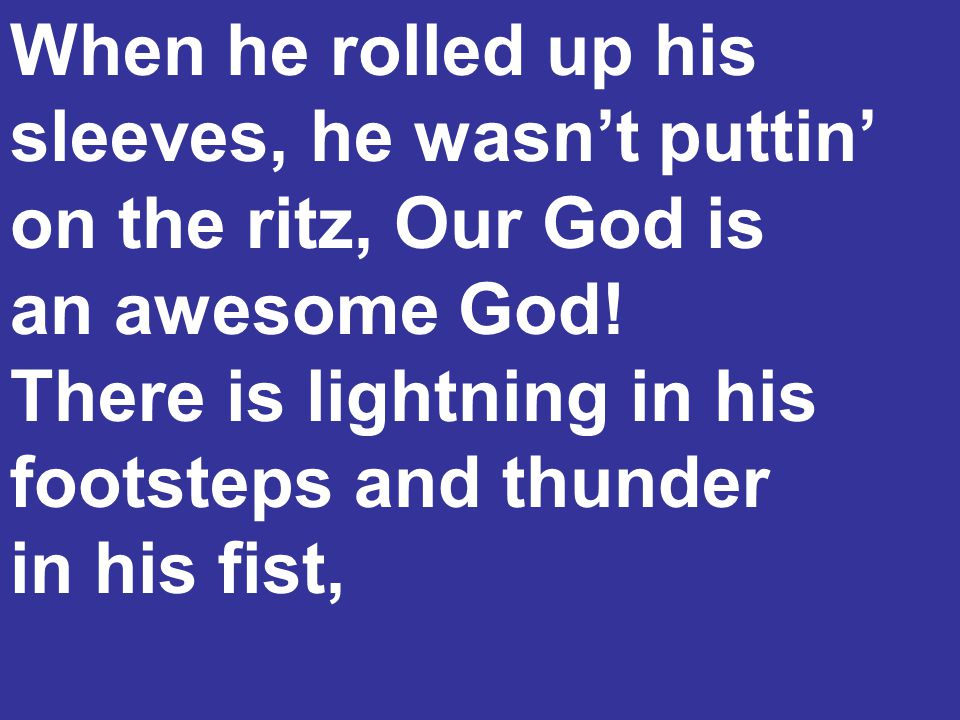 When he rolled up his sleeves, he wasn't puttin' on the ritz, Our God is