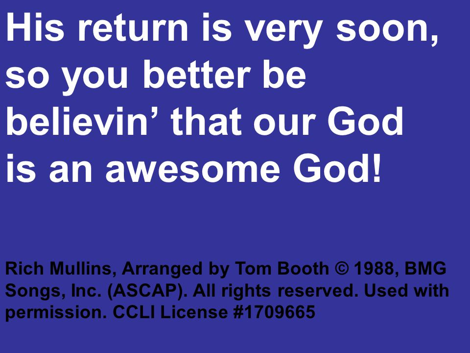 His return is very soon, so you better be believin' that our God