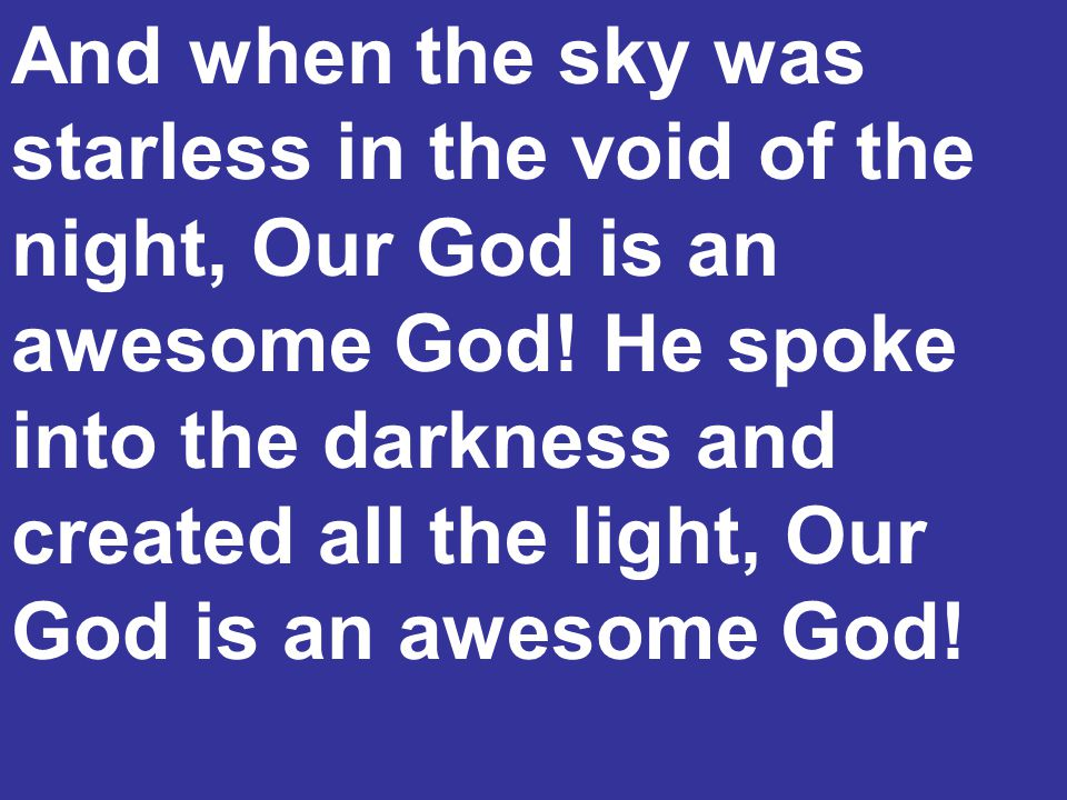 And when the sky was starless in the void of the night, Our God is an awesome God.