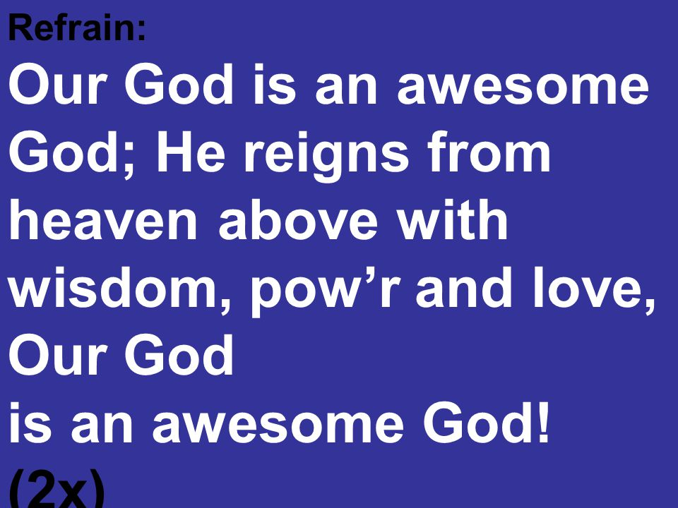 Refrain: Our God is an awesome God; He reigns from heaven above with wisdom, pow'r and love, Our God.