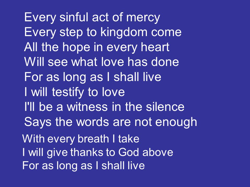 Every sinful act of mercy Every step to kingdom come All the hope in every heart Will see what love has done For as long as I shall live I will testify to love I ll be a witness in the silence Says the words are not enough
