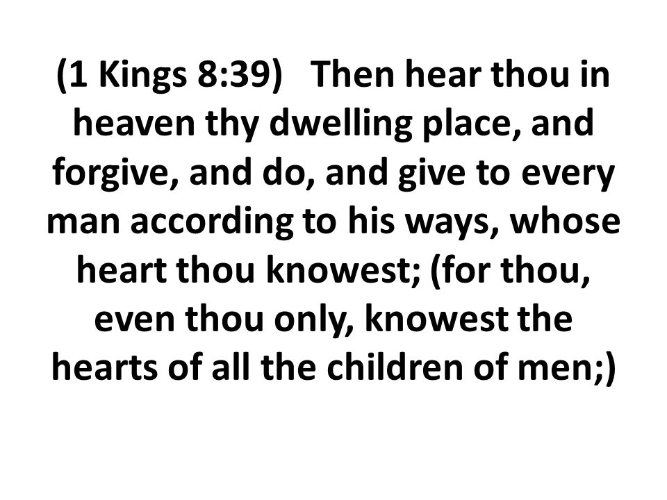 (1 Kings 8:39) Then hear thou in heaven thy dwelling place, and forgive, and do, and give to every man according to his ways, whose heart thou knowest; (for thou, even thou only, knowest the hearts of all the children of men;)