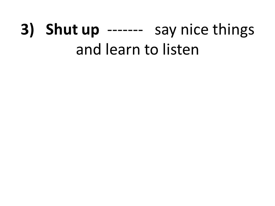 3) Shut up ------- say nice things and learn to listen