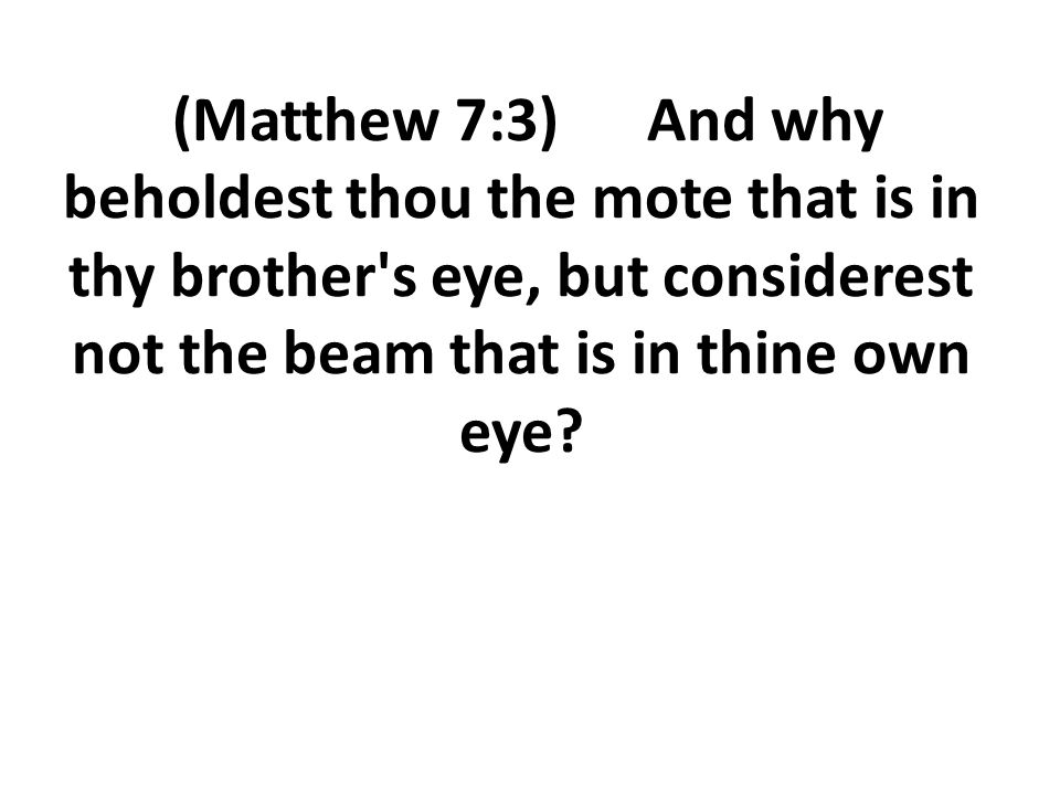 (Matthew 7:3) And why beholdest thou the mote that is in thy brother s eye, but considerest not the beam that is in thine own eye