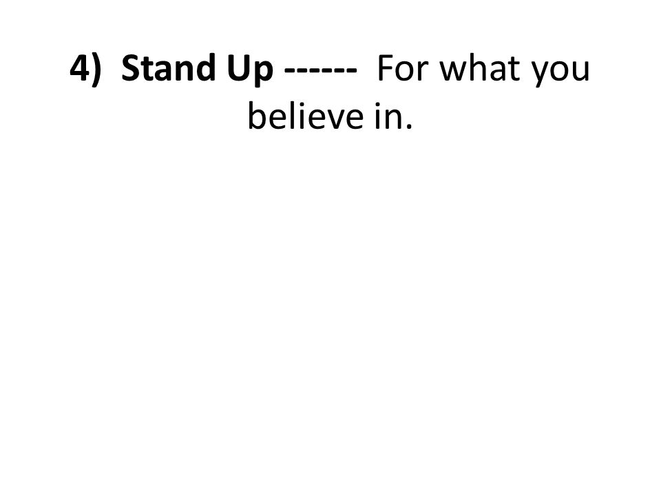 4) Stand Up ------ For what you believe in.