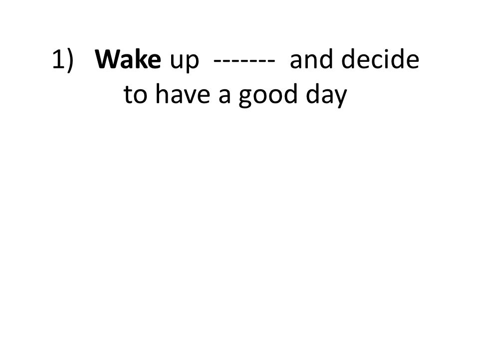 1) Wake up ------- and decide to have a good day
