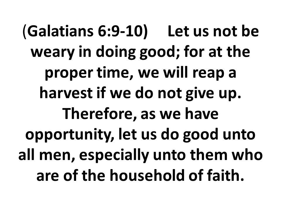 (Galatians 6:9-10) Let us not be weary in doing good; for at the proper time, we will reap a harvest if we do not give up.