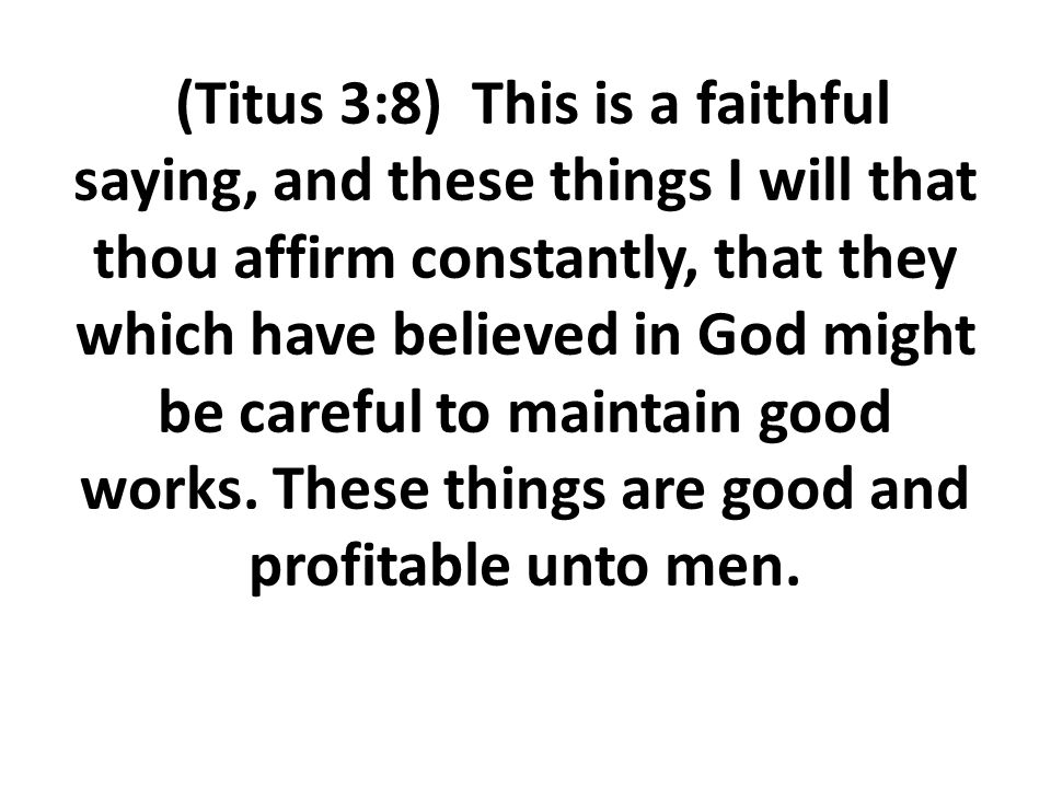 (Titus 3:8) This is a faithful saying, and these things I will that thou affirm constantly, that they which have believed in God might be careful to maintain good works.