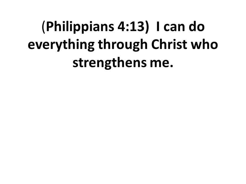 (Philippians 4:13) I can do everything through Christ who strengthens me.