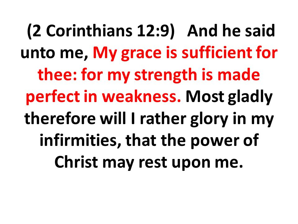 (2 Corinthians 12:9) And he said unto me, My grace is sufficient for thee: for my strength is made perfect in weakness.