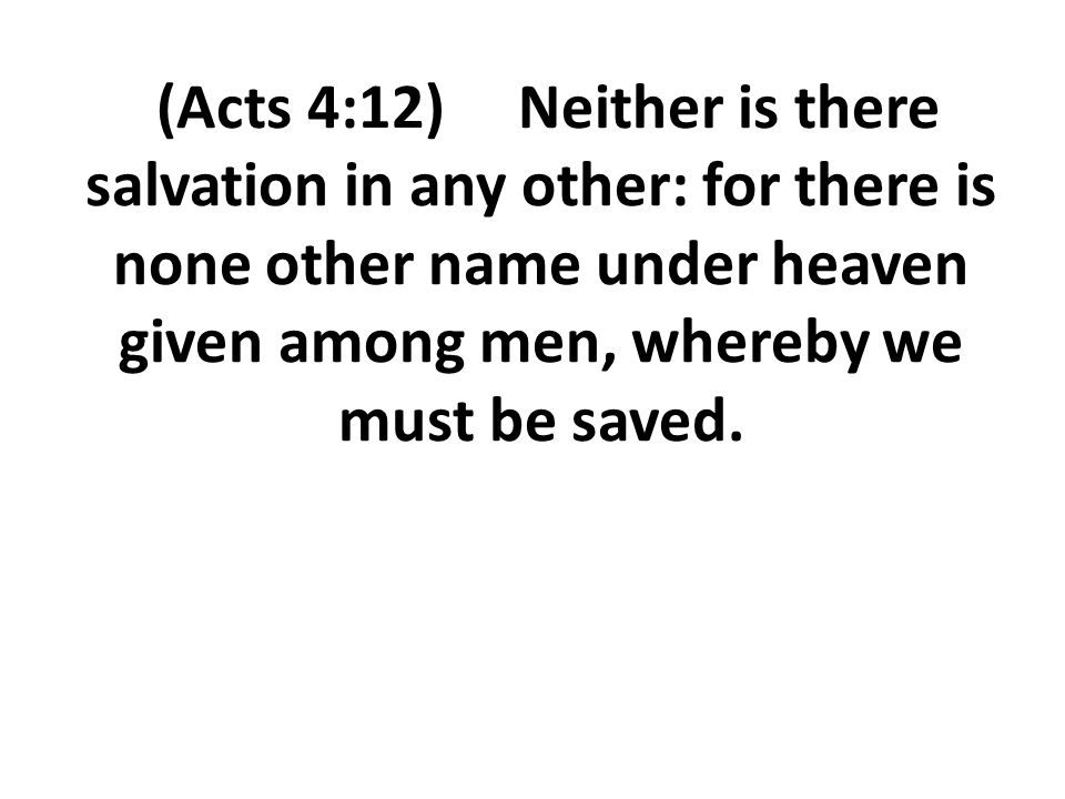 (Acts 4:12) Neither is there salvation in any other: for there is none other name under heaven given among men, whereby we must be saved.