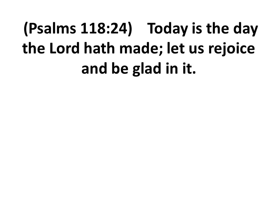 (Psalms 118:24) Today is the day the Lord hath made; let us rejoice and be glad in it.