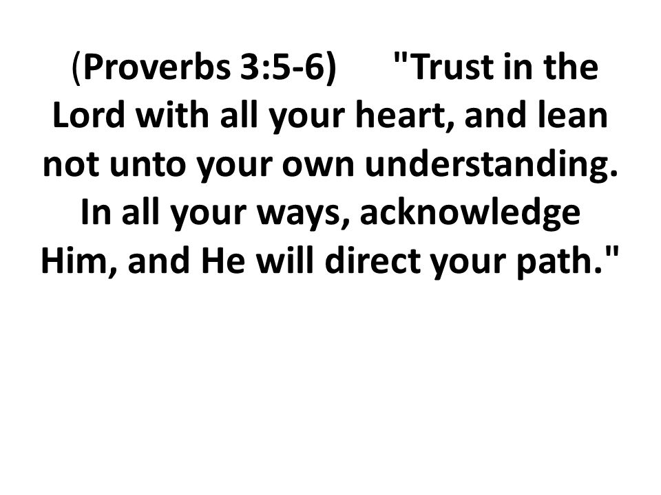 (Proverbs 3:5-6) Trust in the Lord with all your heart, and lean not unto your own understanding.