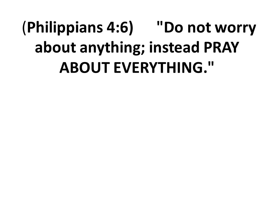 (Philippians 4:6) Do not worry about anything; instead PRAY ABOUT EVERYTHING.
