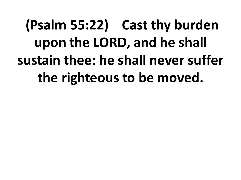 (Psalm 55:22) Cast thy burden upon the LORD, and he shall sustain thee: he shall never suffer the righteous to be moved.